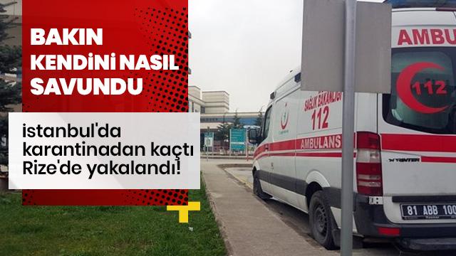 İstanbul'da karantinadan kaçtı, Rize'de yakalandı! Kendini böyle savundu