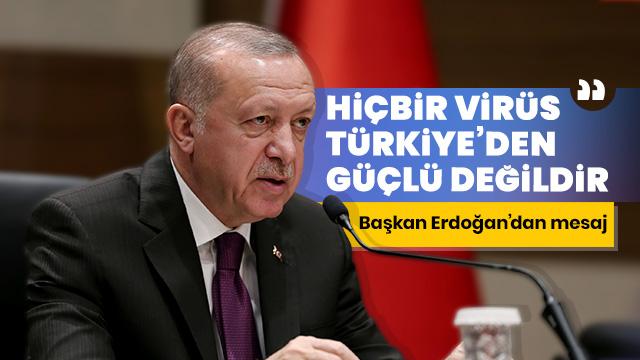 Başkan Erdoğan: Müsterih olunuz hiçbir virüs, hiçbir salgın Türkiye'den güçlü değildir