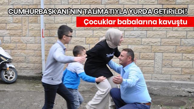 Cumhurbaşkanı'nın talimatıyla yurda getirildi! Başkan Erdoğan'a seslenen çocuklar babalarına kavuştu