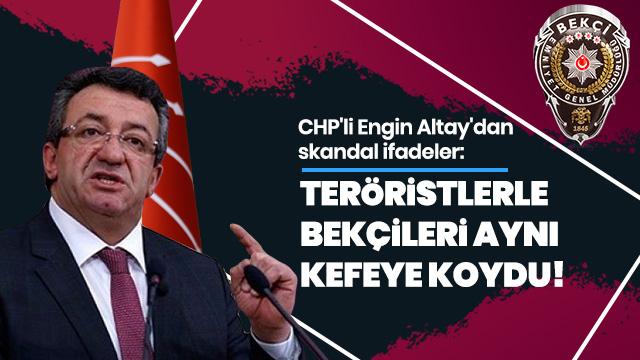 CHP'li Engin Altay'dan skandal ifadeler: Teröristlerle bekçileri aynı kefeye koydu